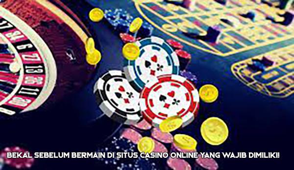Bekal Sebelum Bermain di Situs Casino Online yang Wajib Dimiliki!