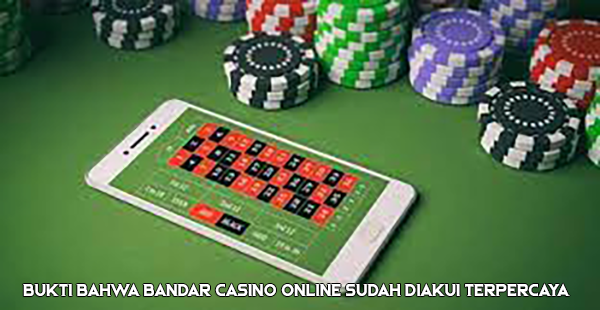 Bukti Bahwa Bandar Casino Online Sudah Diakui Terpercaya