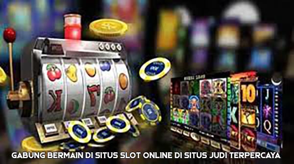 Gabung Bermain di Situs Slot Online di Situs Judi Terpercaya